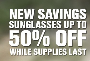 NEW SAVINGS SUNGLASSES UP TO 50% OFF WHILE SUPPLIES LAST