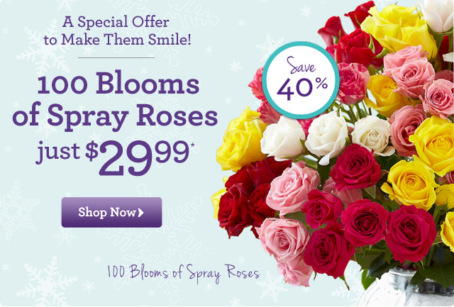 A Special Offer to Make Them Smile! 100 Blooms of Spray Roses - Just $29.99* Save 40%!  Shop Now