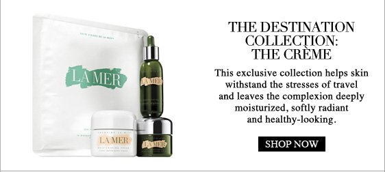THE DESTINATION COLLECTION: THE CRÈME This exclusive collection helps skin withstand the stresses of travel and leaves the complexion deeply moisturized, softly radiant and healthy-looking.  Shop Now