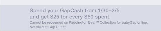 Spend your GapCash from 1/30-2/5 and get $25 for every $50 spent.