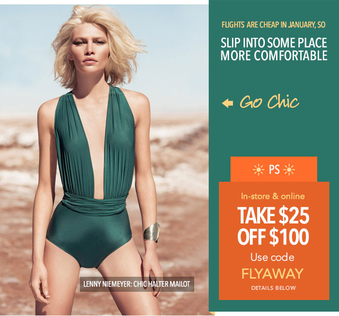 Flights are cheap in January so: SLIP INTO SOME PLACE MORE COMFORTABLE! Go Chic - Lenny Neimeyer Chic Halter Maillot.  -- PS: Take $25 off $100. Use code FLYAWAY online and in-store. Details below.
