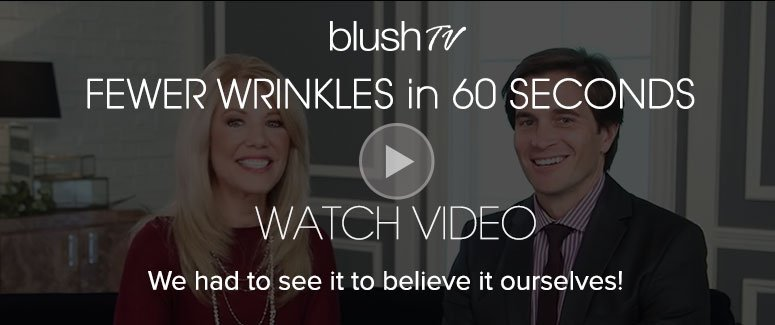 blush TV presents… Fewer Wrinkles in 60 Seconds We had to see it to believe it ourselves! Watch Video>>