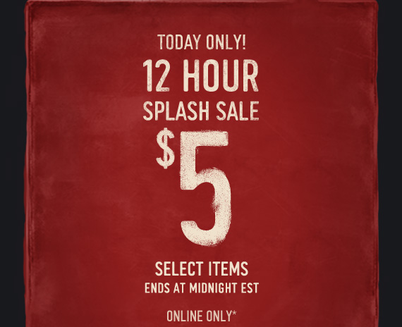 TODAY ONLY! 12 HOUR SPLASH SALE $5 SELECT ITEMS ENDS AT MIDNIGHT  EST ONLINE ONLY*