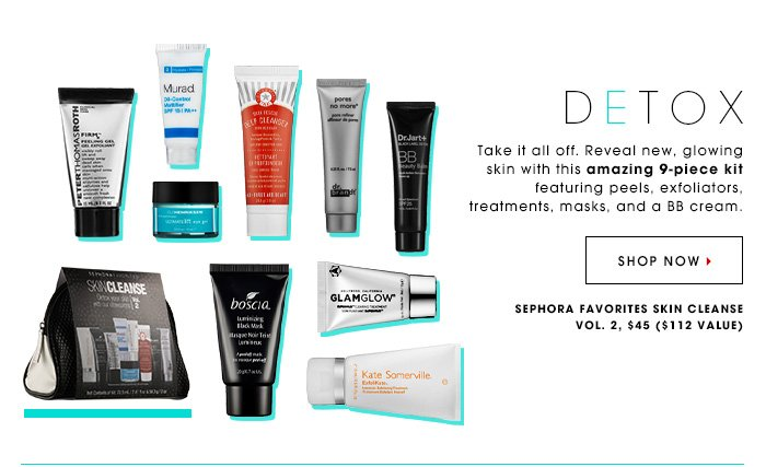 DETOX Take it all off. Reveal new, glowing skin with this amazing 9-piece kit featuring peels, exfoliators, treatments, masks, and a BB cream. Sephora Favorites SkinCleanse, $45, ($112 value) SHOP NOW