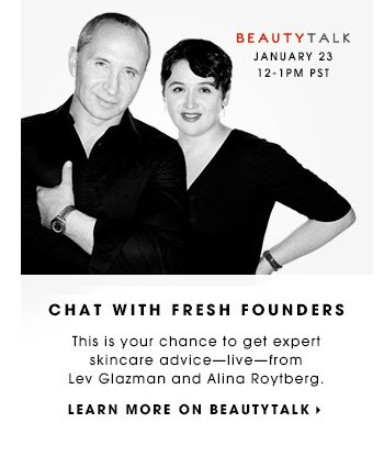 CHAT WITH FRESH FOUNDERS This is your chance to get expert skincare advice - live - from Lev Glazman and Alina Roytberg. LEARN MORE ON BEAUTYTALK Beauty Talk, January 23 12-1PM PST