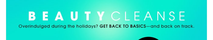 BEAUTY CLEANSE. Overindulged during the holidays? Get back to basicsâ??and back on track.