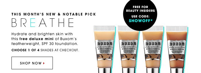 BREATHE Hydrate and brighten skin with this free deluxe mini of Buxom's featherweight, SPF 30 foundation. Choose 1 of 4 shades. Free for Beauty Insiders Use Code: SHOWOFF* Online Only. While supplies last. Shop now