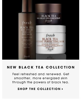 NEW: BLACK TEA COLLECTION Feel refreshed and renewed. Get smoother, more energized skin through the powers of black tea. SHOP THE COLLECTION