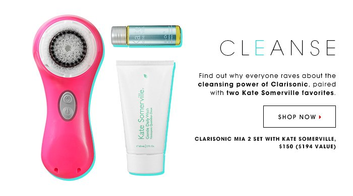 CLEANSE Find out why everyone raves about the cleansing power of Clarisonic, paired with two Kate Somerville favorites. Clarisonic Set with Kate Somerville, $150, $194 value SHOP NOW