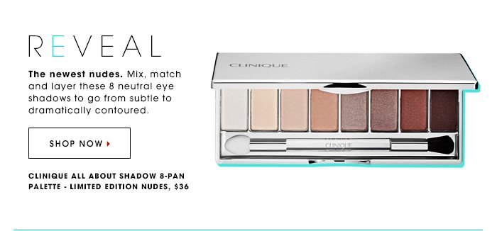 REVEAL The newest nudes. Mix, match and layer these 8 neutral eye shadows to go from subtle to dramatically contoured. Clinique All About Shadow 8-Pan Palette - Limited Edition Nudes, $36 SHOP NOW