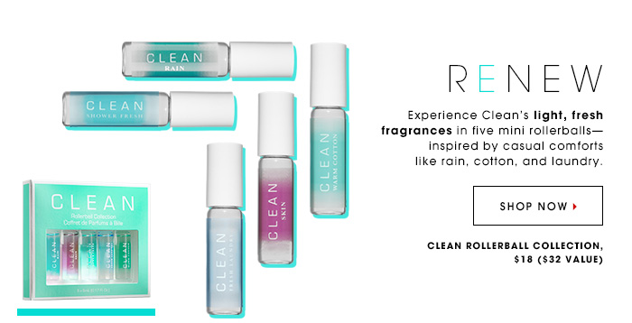 RENEW Experience Clean's light, fresh fragrances in five mini rollerballsâ??inspired by casual comforts like rain, cotton, and laundry. Clean 5-Piece Rollerball Set, $18, $32 value SHOP NOW