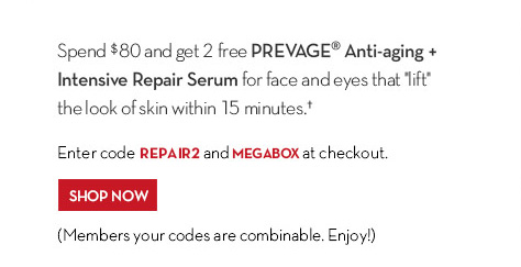 """Spend $80 and get 2 free PREVAGE® Anti-aging + Intensive Repair Serum for face and eyes that """"lift"""" the look of skin within 15 minutes.† Enter code REPAIR2 and MEGABOX at checkout. SHOP NOW. (Members your codes are combinable. Enjoy!)"""