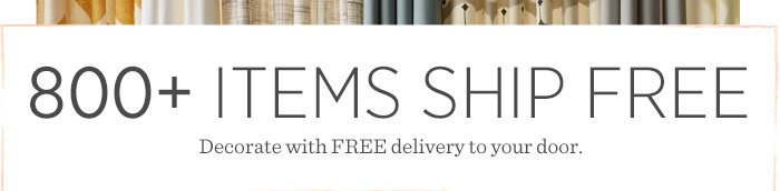 800+ Items Ship Free. Decorate with FREE delivery to your door.