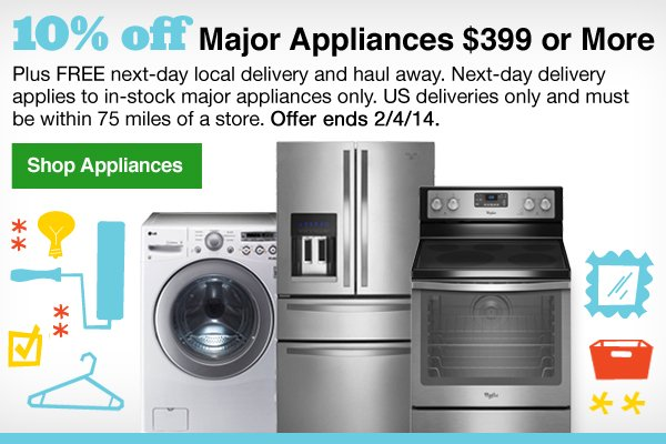 10% off Major Appliances $399 or More. Plus FREE next-day local delivery and haul away. Next-day delivery applies to in-stock major appliances only. US deliveries only and must be within 75 miles of a store. Offer ends 2/4/14. Shop Appliances.