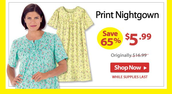 Save 65% - Print Nightgown - Now Only $5.99 - Shop Now >>