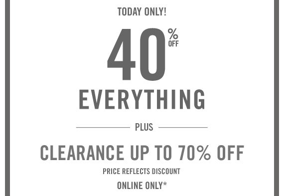 TODAY ONLY! 40% OFF EVERYTHING PLUS CLEARANCE UP TO 70% OFF PRICE REFLECTS DISCOUNT ONLINE ONLY*