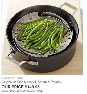 NEW & EXCLUSIVE - Calphalon Elite Nonstick Steam & Poach - OUR PRICE $149.95 - SUGG. $300, 50% OFF SUGG. PRICE