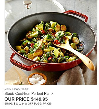 NEW & EXCLUSIVE - Staub Cast-Iron Perfect Pan -- OUR PRICE $149.95 SUGG. $230, 34% OFF SUGG. PRICE