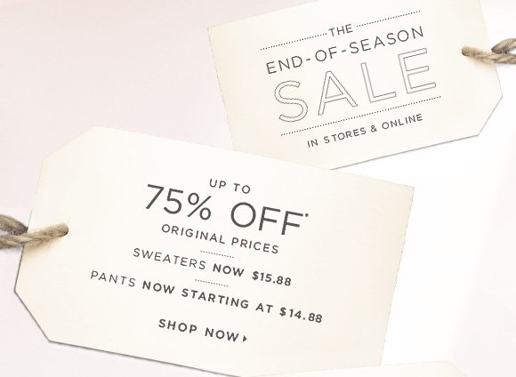 THE END-OF-SEASON SALE IN STORES & ONLINE  UP TO 75% OFF* ORIGINAL PRICES  SWEATERS NOW $15.88  PANTS NOW STARTING AT $14.88  SHOP NOW