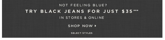 NOT FEELING BLUE? TRY BLACK JEANS FOR JUST $35*** IN STORES & ONLINE   SHOP NOW                            SELECT STYLES
