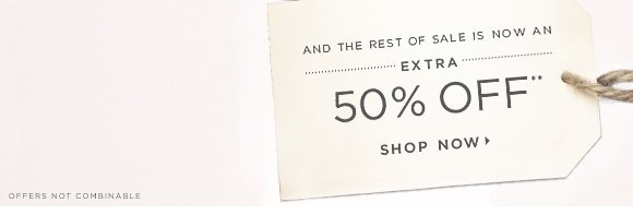 AND THE REST OF SALE IS NOW AN EXTRA 50% OFF**  SHOP NOW                            OFFERS NOT COMBINABLE