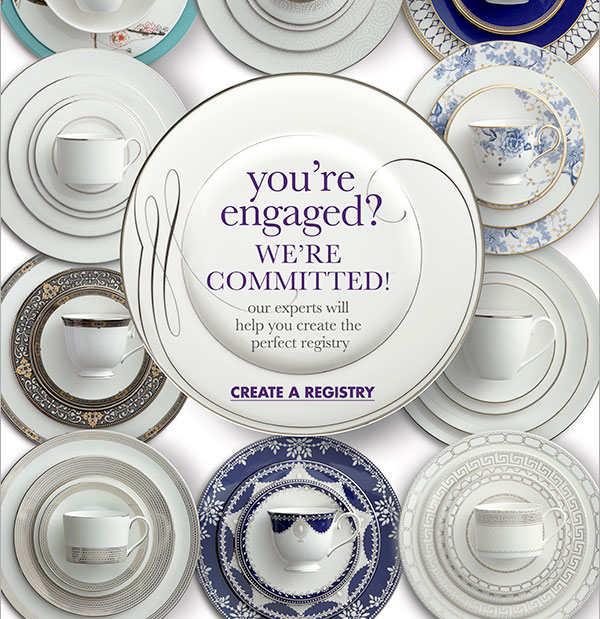 you're engaged? WE'RE COMMITTED! our experts will help you create the perfect registry CREATE A REGISTRY