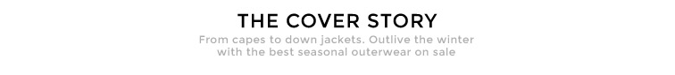 THE COVER STORY  - From capes to down jackets. Outlive the winter with the best seasonal outerwear on sale