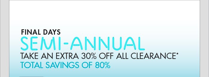 FINAL DAYS SEMI - ANNUAL TAKE AN EXTRA 30% OFF ALL CLEARANCE*   TOTAL SAVINGS OF 80% - SHOP NOW