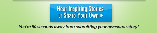 Hear Inspiring Stories or Share Your Own