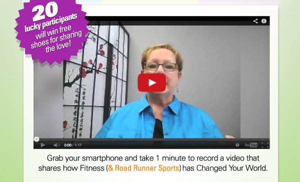 Grab your smartphone and take 1 minute to record a video that shares how Fitness & Road Runner Sports has Changed Your World.