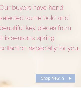 Our buyers have hand selected some bold and beautiful key pieces from this seasons spring collection especially for you.  Shop New In