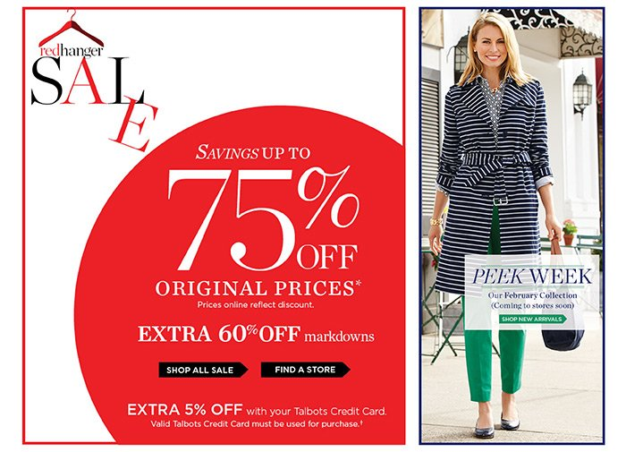 Red Hanger Sale. Savings up to 75% off original prices. Prices online reflect discount. Extra 60% off markdowns. Extra 5% off with your Talbots Credit Card. Valid Talbots Credit Card must be used for purchase.Shop all Sale or Find a Store. Peek Week. Our February Collection (Coming to stores soon). Shop New Arrivals.