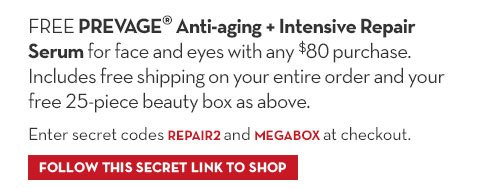 FREE PREVAGE® Anti-aging + Intensive Repair Serum for face and eyes with any  $80 purchase. Includes 25 - piece beauty box as above. Enter secret code REPAIR2 and MEGABOX at checkout. FOLLOW THIS SECRET LINK TO SHOP.