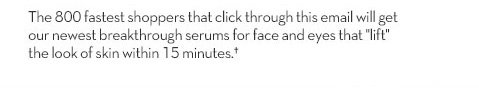 """The 800 fastest shoppers that click through this email will get our newest breakthrough serums for face and eyes that """"lift"""" the look of skin within 15minutes.†"""