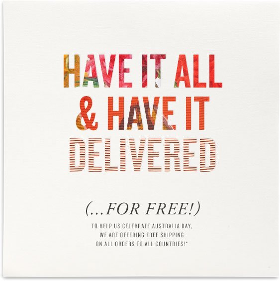 HAVE IT ALL & HAVE IT DELIVERED (...FOR FREE!) TO HELP US CELEBRATE AUSTRALIA DAY, WE ARE OFFERING FREE SHIPPING ON ALL ORDERS TO ALL COUNTRIES!*