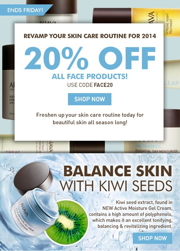 Revamp your skin care routine for 2014 20% Off All Face Products! Ends Friday! Use code FACE20 Shop Now Freshen up your skincare routine today for beautiful skin all season long! Save 15% on all AHAVA face products!* Balance skin with kiwi seeds. Kiwi seed extract, found in NEW Active Moisture Gel Cream, contains a high amount of polyphenols, which makes it an excellent tonifying, balancing revitalizing ingredient.   Shop Now