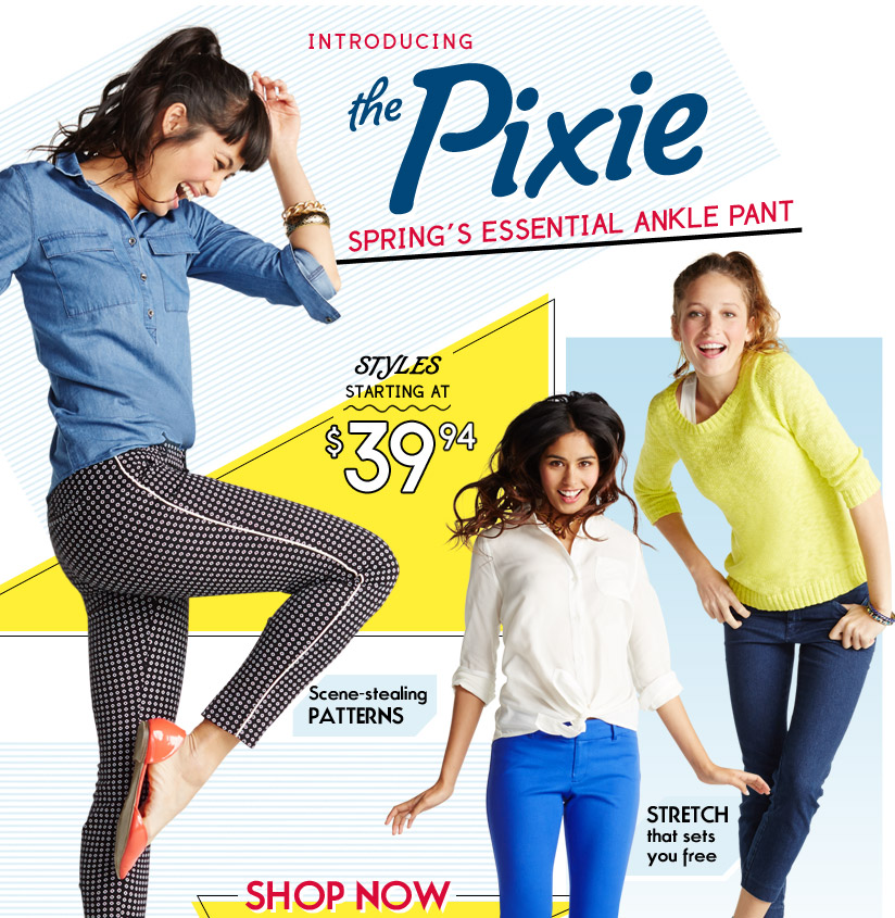 INTRODUCING the Pixie   SPRING'S ESSENTIAL ANKLE PANT   STYLES STARTING AT $39.94   Scene-stealing PATTERNS   STRETCH that sets you free   SHOP NOW