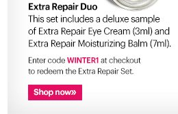 Extra Repair Duo This set includes a deluxe sample of Extra Repair Eye Cream (3ml) and Extra Repair Moisturizing Balm (7ml).  Enter code WINTER1 at checkout to redeem the Extra Repair Set.  Ends Today: January 23rd at 11:59 PM PST Shop Now »