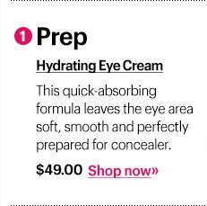 1 Prep Hydrating Eye Cream, $49 This quick-absorbing formula leaves the eye area soft, smooth and perfectly prepared for concealer. Shop Now »