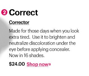 2 Correct Corrector, $24 Made for those days when you look extra tired.  Use it to brighten and neutralize discoloration under the eye before applying concealer. Now in 16 shades. Shop Now »