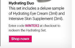Hydrating Duo This set includes a deluxe sample of Hydrating Eye Cream (3ml) and Intensive Skin Supplement (3ml).  Enter code WINTER2 at checkout to redeem the Hydrating Set.  Ends Today: January 23rd at 11:59 PM PST Shop Now »