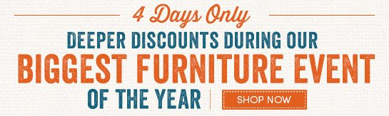 4 Days Deeper Discounts during our Biggest Furniture Event