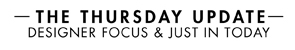 THE THURSDAY UPDATE - DESIGNER FOCUS & JUST IN TODAY