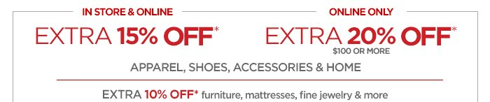 IN STORE & ONLINE EXTRA 15% OFF* ONLINE ONLY  EXTRA 20% OFF* $100 OR MORE APPAREL, SHOES, ACCESSORIES & HOME EXTRA 10% OFF* furniture,  mattresses,  fine jewerly & more | ONLINE ONLY Take an additional 10%  OFF††† your clearance purchase with online code  FUNDEAL. †††SEE EXCLUSIONS & DETAILS BELOW.