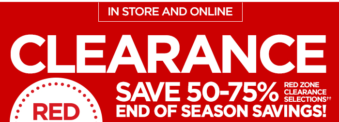 IN STORE AND ONLINE RED ZONE CLEARANCE  SAVE 50-75%  END OF SEASON SAVINGS! RED ZONE CLEARANCE SELECTIONS††