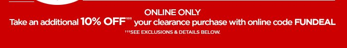 ONLINE ONLY Take an additional 10% OFF††† your clearance purchase with online code FUNDEAL. †††SEE EXCLUSIONS & DETAILS BELOW.