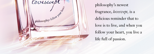 philosophy's newest fragrance, loveswept, is a delicious reminder that to love is to live, and when you follow your heart, you live a life full of passion.