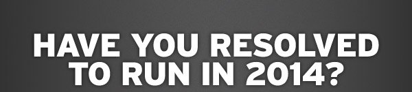 HAVE YOU RESOLVED TO RUN IN 2014?