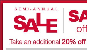 Semi-Annual Sale - Save up to 60% off original prices* - Take an additional 20% off all sale styles** with code