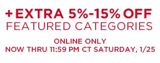 + EXTRA 5% - 15% OFF FEATURED CATEGORIES | ONLINE ONLY | NOW THRU 11:59 PM CT SATURDAY, 1/25